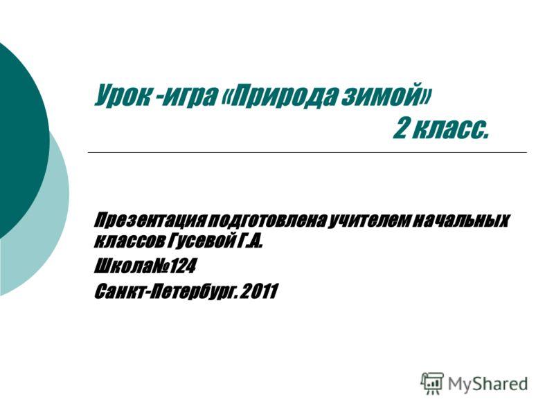 Урок -игра «Природа зимой» 2 класс. Презентация подготовлена учителем начальных классов Гусевой Г.А. Школа124 Санкт-Петербург. 2011