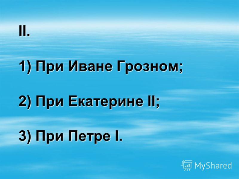 II. 1) При Иване Грозном; 2) При Екатерине II; 3) При Петре I.