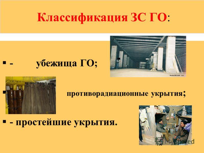 КЛАССИФИКАЦИЯ ЗС ГО Классификация ЗС ГО: - убежища ГО; - противорадиационные укрытия ; - простейшие укрытия.