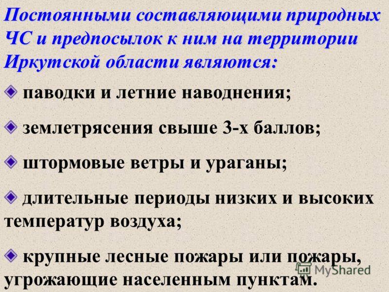 Постоянными составляющими природных ЧС и предпосылок к ним на территории Иркутской области являются: паводки и летние наводнения; землетрясения свыше 3-х баллов; штормовые ветры и ураганы; длительные периоды низких и высоких температур воздуха; крупн