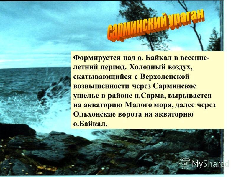 Формируется над о. Байкал в весенне- летний период. Холодный воздух, скатывающийся с Верхоленской возвышенности через Сарминское ущелье в районе п.Сарма, вырывается на акваторию Малого моря, далее через Ольхонские ворота на акваторию о.Байкал.