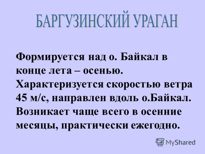 Формируется над о. Байкал в конце лета – осенью. Характеризуется скоростью ветра 45 м/с, направлен вдоль о.Байкал. Возникает чаще всего в осенние месяцы, практически ежегодно.