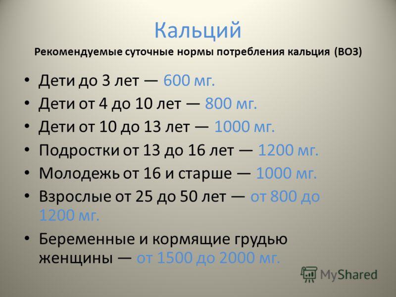 Кальций Рекомендуемые суточные нормы потребления кальция (ВОЗ) Дети до 3 лет 600 мг. Дети от 4 до 10 лет 800 мг. Дети от 10 до 13 лет 1000 мг. Подростки от 13 до 16 лет 1200 мг. Молодежь от 16 и старше 1000 мг. Взрослые от 25 до 50 лет от 800 до 1200