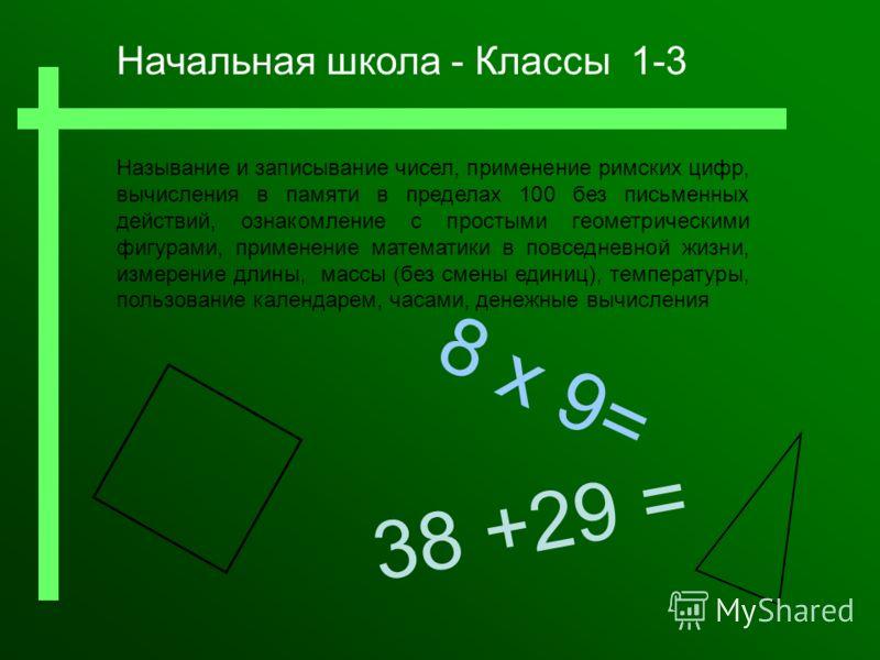 8 x 9= Называние и записывание чисел, применение римских цифр, вычисления в памяти в пределах 100 без письменных действий, ознакомление с простыми геометрическими фигурами, применение математики в повседневной жизни, измерение длины, массы (без смены