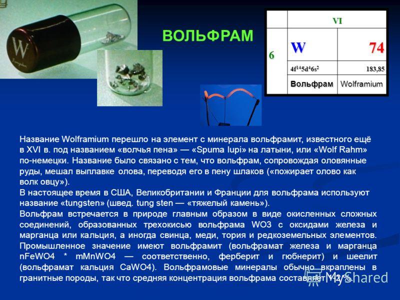 VI 6 W74 4f 14 5d 4 6s 2 183,85 ВольфрамWolframium Название Wolframium перешло на элемент с минерала вольфрамит, известного ещё в XVI в. под названием «волчья пена» «Spuma lupi» на латыни, или «Wolf Rahm» по-немецки. Название было связано с тем, что