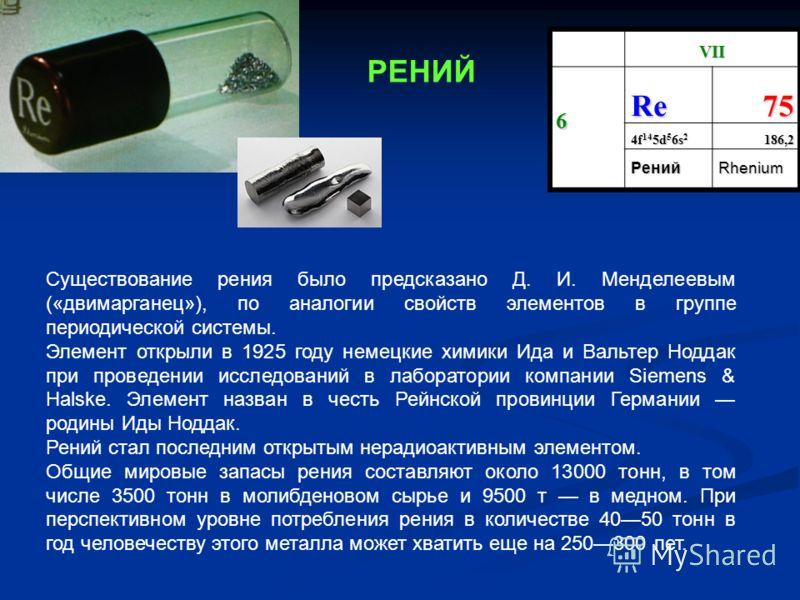 VII 6 Re75 4f 14 5d 5 6s 2 186,2 РенийRhenium Существование рения было предсказано Д. И. Менделеевым («двимарганец»), по аналогии свойств элементов в группе периодической системы. Элемент открыли в 1925 году немецкие химики Ида и Вальтер Ноддак при п