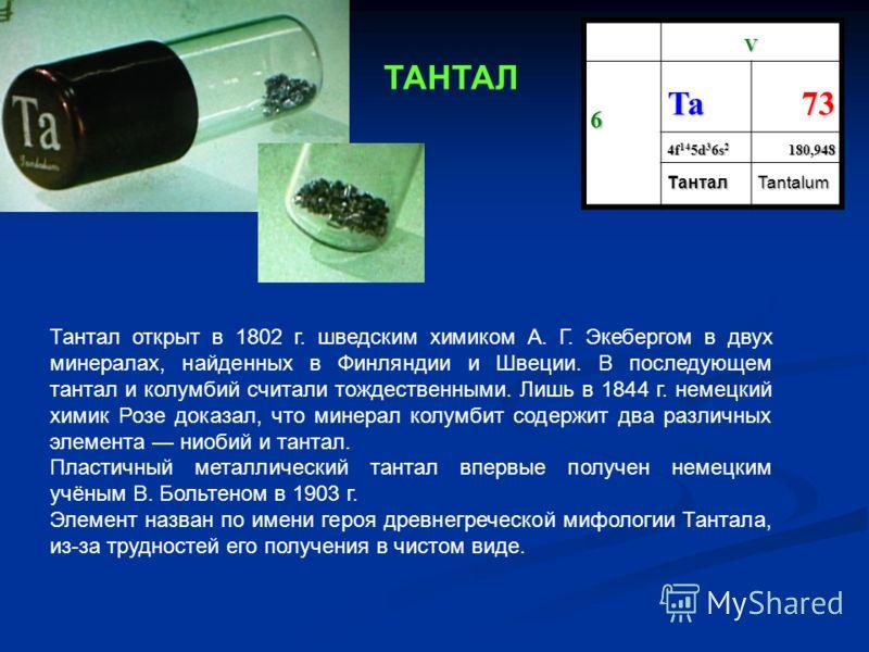 V 6 Ta73 4f 14 5d 3 6s 2 180,948 ТанталTantalum Тантал открыт в 1802 г. шведским химиком А. Г. Экебергом в двух минералах, найденных в Финляндии и Швеции. В последующем тантал и колумбий считали тождественными. Лишь в 1844 г. немецкий химик Розе дока