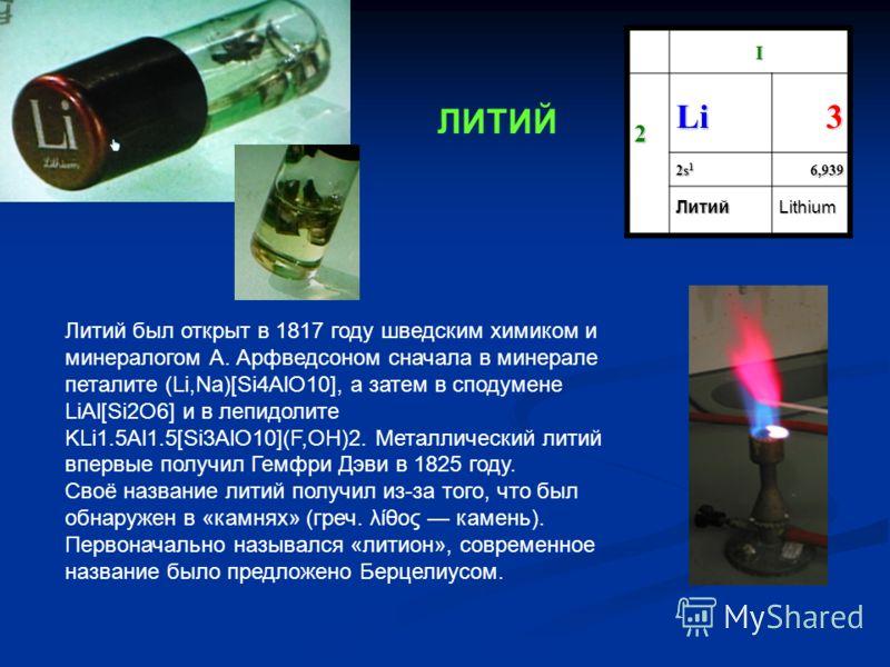 I 2 Li3 2s12s12s12s16,939 ЛитийLithium Литий был открыт в 1817 году шведским химиком и минералогом А. Арфведсоном сначала в минерале петалите (Li,Na)[Si4AlO10], а затем в сподумене LiAl[Si2O6] и в лепидолите KLi1.5Al1.5[Si3AlO10](F,OH)2. Металлически