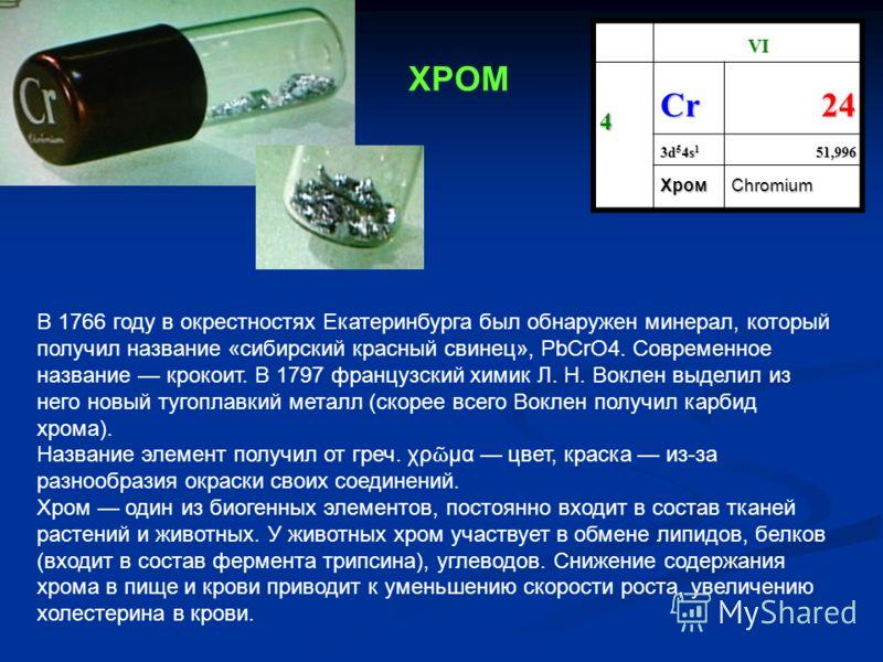 VI 4Cr24 3d 5 4s 1 51,996 ХромChromium В 1766 году в окрестностях Екатеринбурга был обнаружен минерал, который получил название «сибирский красный свинец», PbCrO4. Современное название крокоит. В 1797 французский химик Л. Н. Воклен выделил из него но