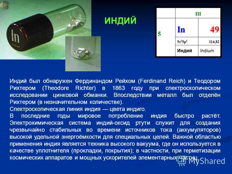 III 5 In49 5s 2 5p 1 114,82 ИндийIndium Индий был обнаружен Фердинандом Рейхом (Ferdinand Reich) и Теодором Рихтером (Theodore Richter) в 1863 году при спектроскопическом исследовании цинковой обманки. Впоследствии металл был отделён Рихтером (в незн