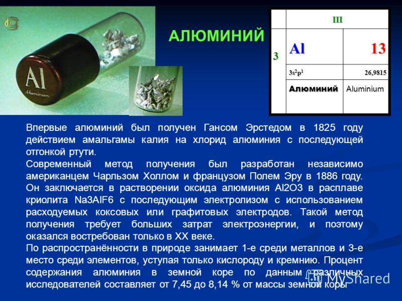 III 3 Al13 3s2p13s2p13s2p13s2p126,9815 АлюминийAluminium Впервые алюминий был получен Гансом Эрстедом в 1825 году действием амальгамы калия на хлорид алюминия с последующей отгонкой ртути. Современный метод получения был разработан независимо америка