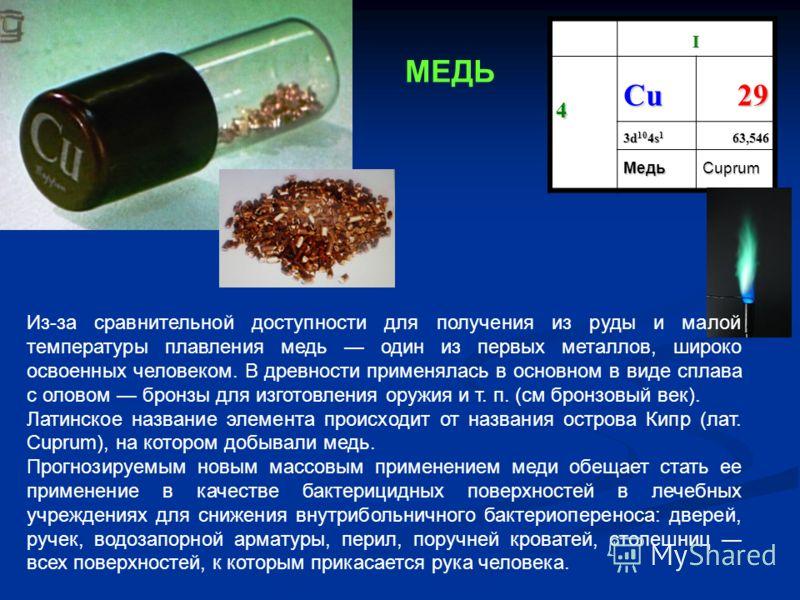 I 4 СuСuСuСu29 3d 10 4s 1 63,546 МедьCuprum Из-за сравнительной доступности для получения из руды и малой температуры плавления медь один из первых металлов, широко освоенных человеком. В древности применялась в основном в виде сплава с оловом бронзы
