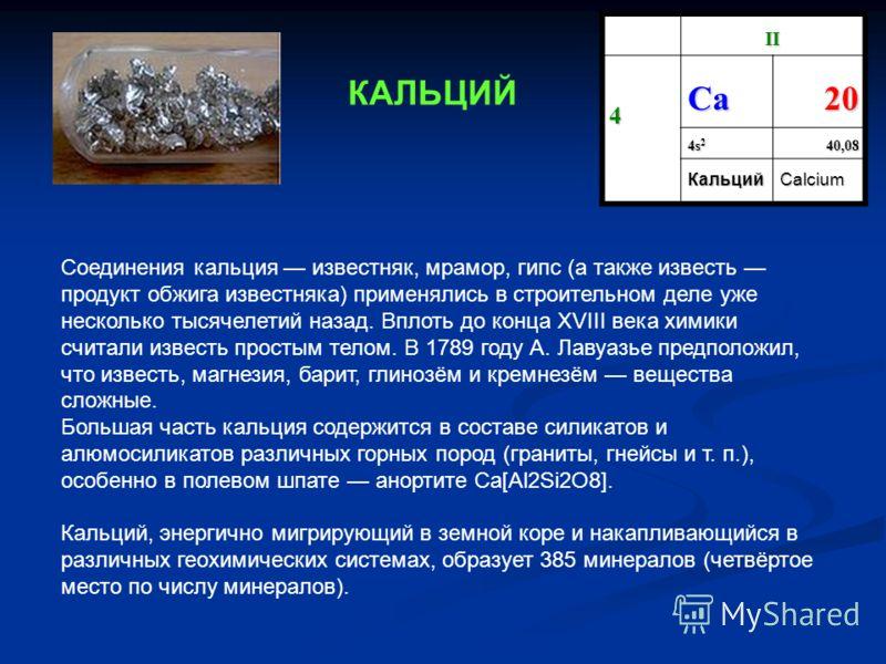II 4 СaСaСaСa20 4s 2 40,08 КальцийCalcium Соединения кальция известняк, мрамор, гипс (а также известь продукт обжига известняка) применялись в строительном деле уже несколько тысячелетий назад. Вплоть до конца XVIII века химики считали известь просты