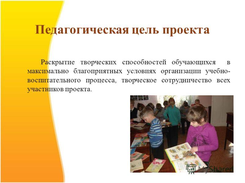 Педагогическая цель проекта Раскрытие творческих способностей обучающихся в максимально благоприятных условиях организации учебно- воспитательного процесса, творческое сотрудничество всех участников проекта.