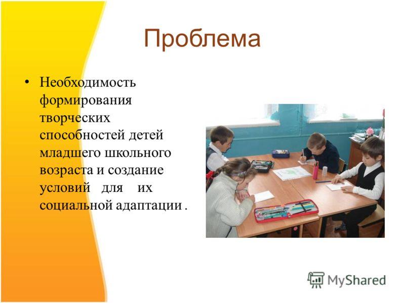 Проблема Необходимость формирования творческих способностей детей младшего школьного возраста и создание условий для их социальной адаптации.