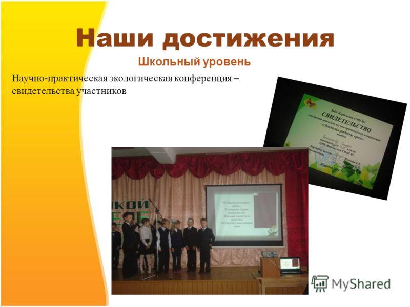 Наши достижения Научно-практическая экологическая конференция – свидетельства участников Школьный уровень