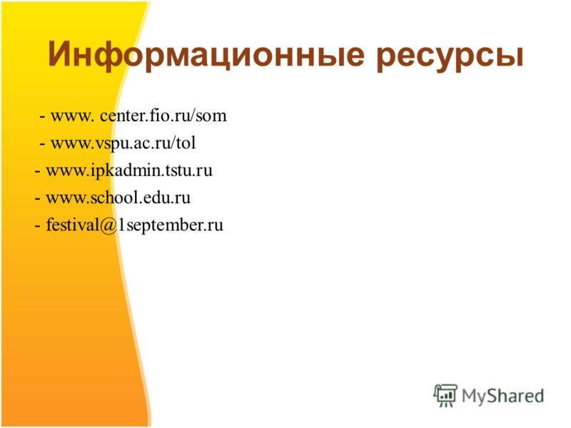 Информационные ресурсы - www. center.fio.ru/som - www.vspu.ac.ru/tol - www.ipkadmin.tstu.ru - www.school.edu.ru - festival@1september.ru