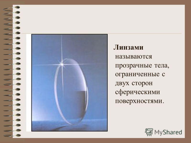 Линзами называются прозрачные тела, ограниченные с двух сторон сферическими поверхностями.