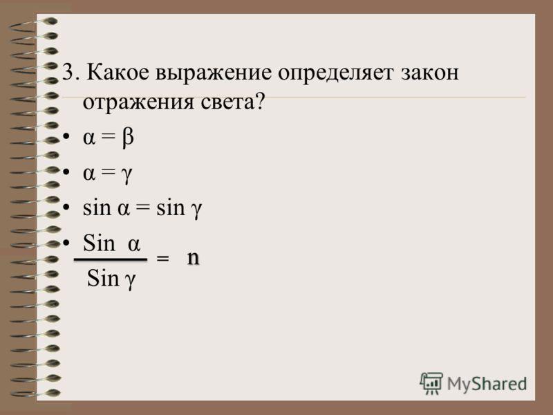 3. Какое выражение определяет закон отражения света? α = β α = γ sin α = sin γ Sin α Sin γ = n