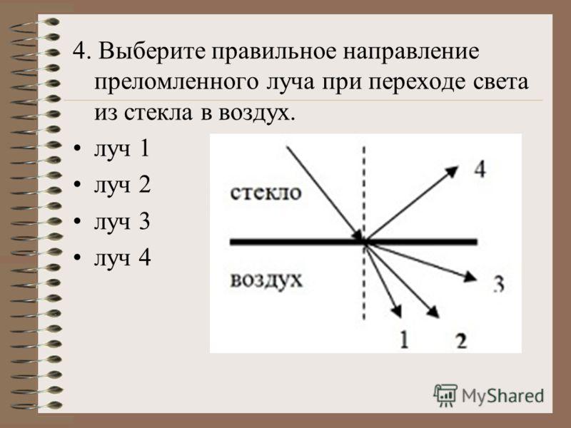 4. Выберите правильное направление преломленного луча при переходе света из стекла в воздух. луч 1 луч 2 луч 3 луч 4