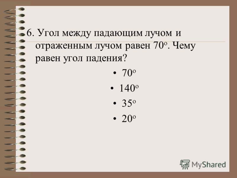 6. Угол между падающим лучом и отраженным лучом равен 70 о. Чему равен угол падения? 70 о 140 о 35 о 20 о