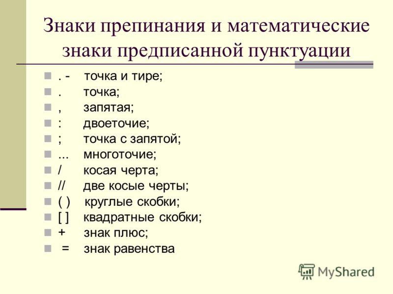 Знаки препинания и математические знаки предписанной пунктуации. - точка и тире;. точка;, запятая; : двоеточие; ; точка с запятой;... многоточие; / косая черта; // две косые черты; ( ) круглые скобки; [ ] квадратные скобки; + знак плюс; = знак равенс