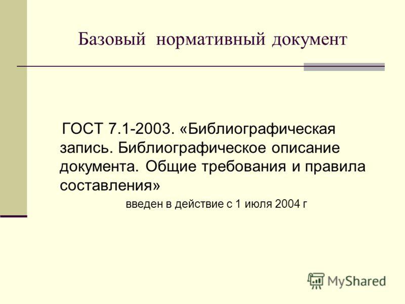Базовый нормативный документ ГОСТ 7.1-2003. «Библиографическая запись. Библиографическое описание документа. Общие требования и правила составления» введен в действие с 1 июля 2004 г