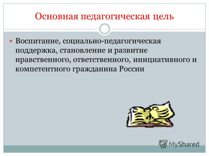 Основная педагогическая цель Воспитание, социально-педагогическая поддержка, становление и развитие нравственного, ответственного, инициативного и компетентного гражданина России