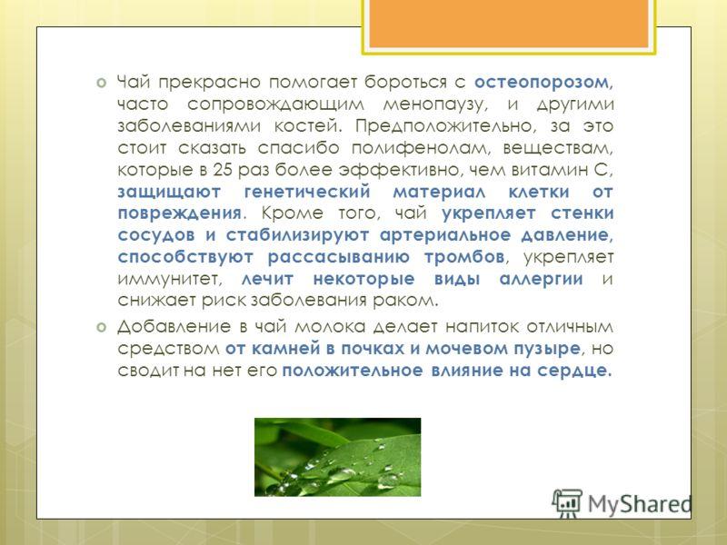 Чай прекрасно помогает бороться с остеопорозом, часто сопровождающим менопаузу, и другими заболеваниями костей. Предположительно, за это стоит сказать спасибо полифенолам, веществам, которые в 25 раз более эффективно, чем витамин C, защищают генетиче