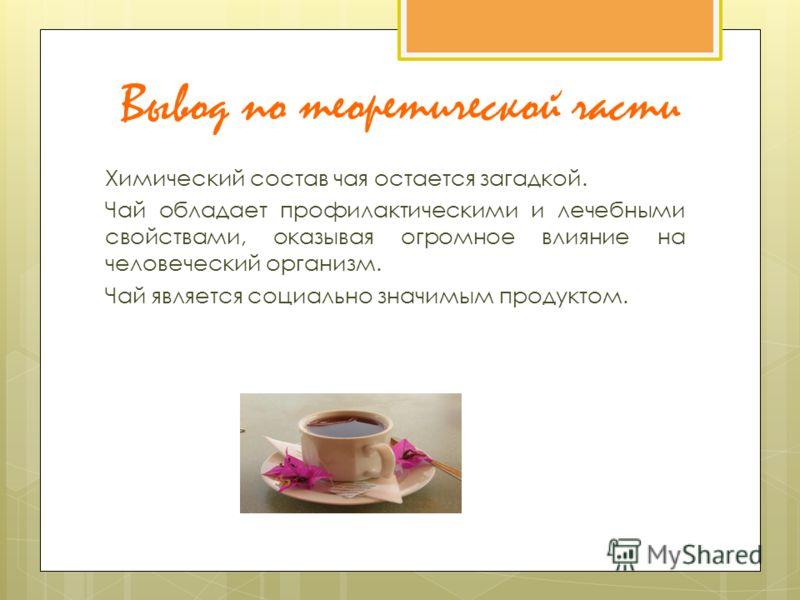Вывод по теоретической части Химический состав чая остается загадкой. Чай обладает профилактическими и лечебными свойствами, оказывая огромное влияние на человеческий организм. Чай является социально значимым продуктом.