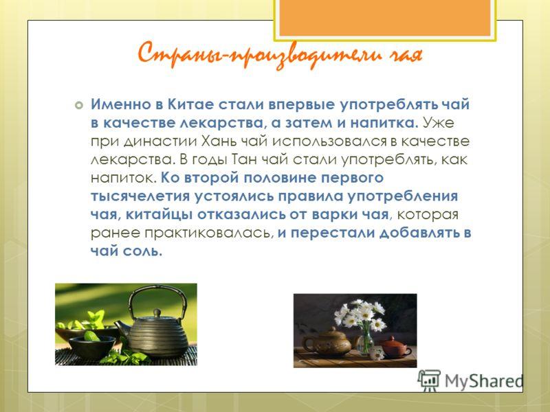 Страны-производители чая Именно в Китае стали впервые употреблять чай в качестве лекарства, а затем и напитка. Уже при династии Хань чай использовался в качестве лекарства. В годы Тан чай стали употреблять, как напиток. Ко второй половине первого тыс