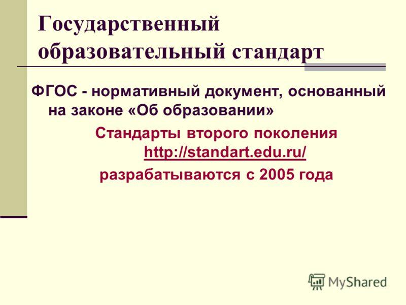 Государственный образовательный стандарт ФГОС - нормативный документ, основанный на законе «Об образовании» Стандарты второго поколения http://standart.edu.ru/ http://standart.edu.ru/ разрабатываются с 2005 года