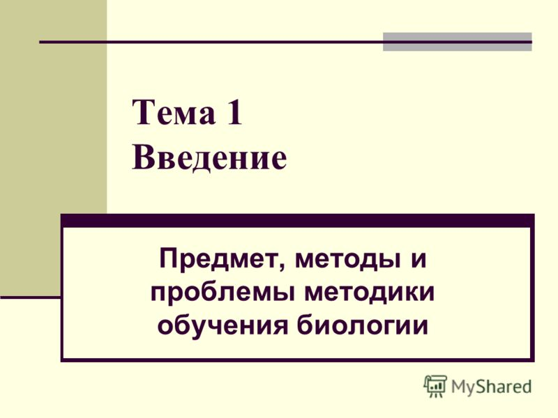 Тема 1 Введение Предмет, методы и проблемы методики обучения биологии