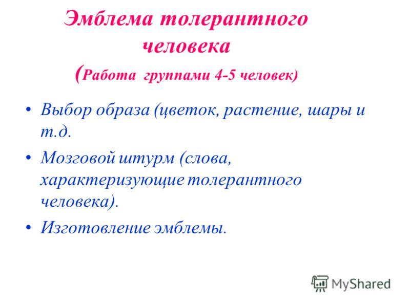Эмблема толерантного человека ( Работа группами 4-5 человек) Выбор образа (цветок, растение, шары и т.д. Мозговой штурм (слова, характеризующие толерантного человека). Изготовление эмблемы.
