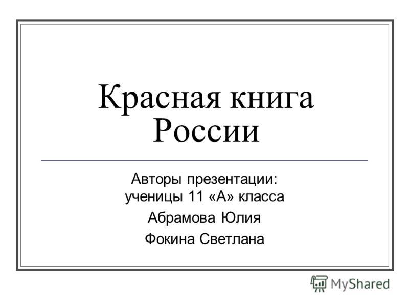 Красная книга России Авторы презентации: ученицы 11 «А» класса Абрамова Юлия Фокина Светлана