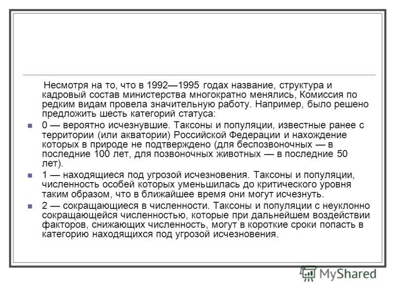 Несмотря на то, что в 19921995 годах название, структура и кадровый состав министерства многократно менялись, Комиссия по редким видам провела значительную работу. Например, было решено предложить шесть категорий статуса: 0 вероятно исчезнувшие. Такс