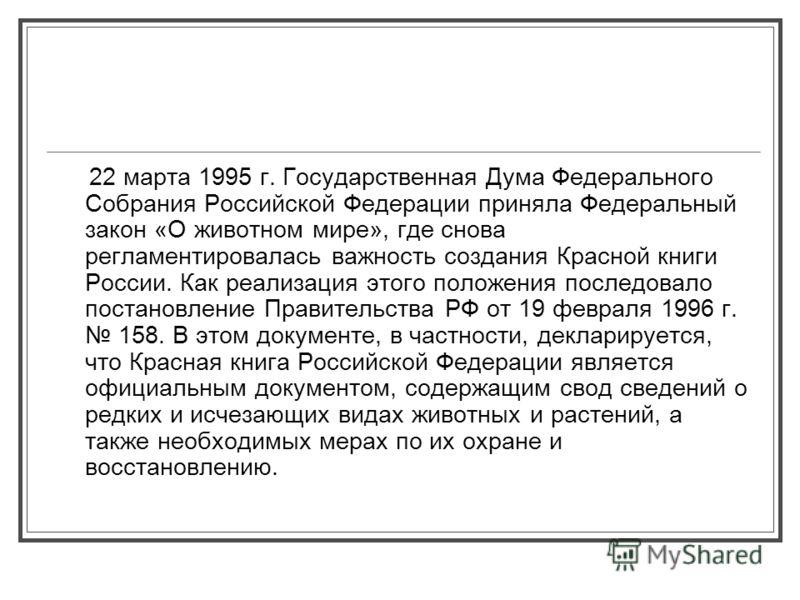 22 марта 1995 г. Государственная Дума Федерального Собрания Российской Федерации приняла Федеральный закон «О животном мире», где снова регламентировалась важность создания Красной книги России. Как реализация этого положения последовало постановлени