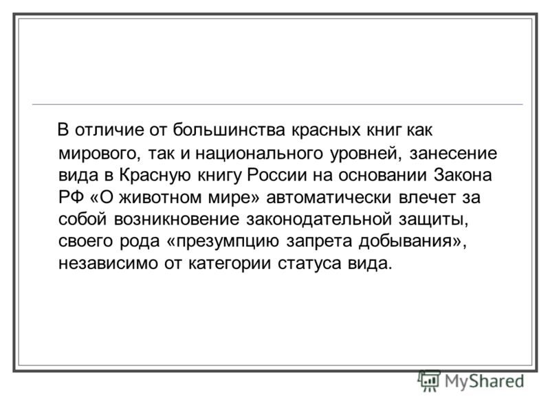 В отличие от большинства красных книг как мирового, так и национального уровней, занесение вида в Красную книгу России на основании Закона РФ «О животном мире» автоматически влечет за собой возникновение законодательной защиты, своего рода «презумпци