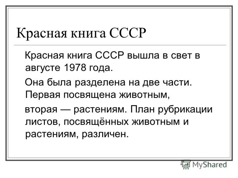 Красная книга СССР Красная книга СССР вышла в свет в августе 1978 года. Она была разделена на две части. Первая посвящена животным, вторая растениям. План рубрикации листов, посвящённых животным и растениям, различен.