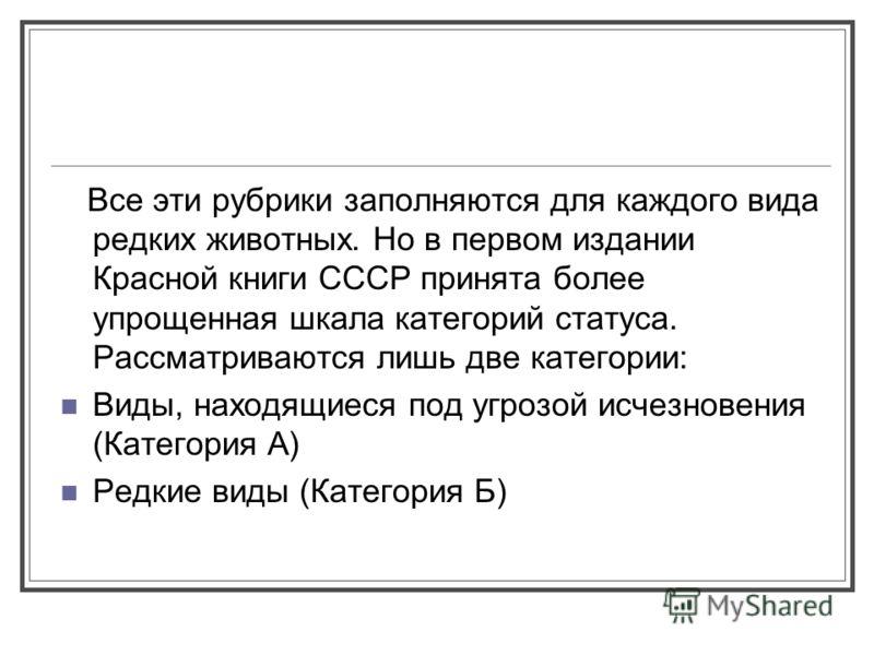 Все эти рубрики заполняются для каждого вида редких животных. Но в первом издании Красной книги СССР принята более упрощенная шкала категорий статуса. Рассматриваются лишь две категории: Виды, находящиеся под угрозой исчезновения (Категория А) Редкие