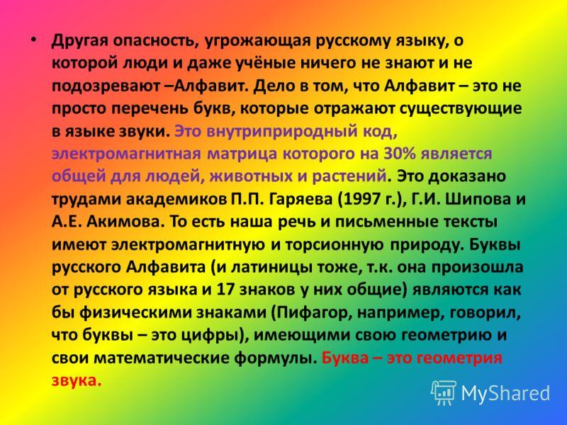 Другая опасность, угрожающая русскому языку, о которой люди и даже учёные ничего не знают и не подозревают –Алфавит. Дело в том, что Алфавит – это не просто перечень букв, которые отражают существующие в языке звуки. Это внутриприродный код, электром