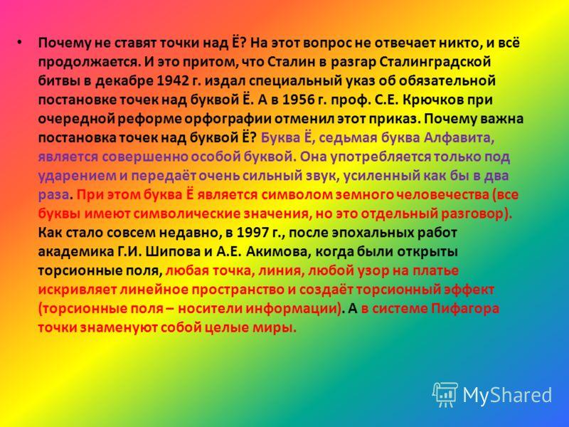 Почему не ставят точки над Ё? На этот вопрос не отвечает никто, и всё продолжается. И это притом, что Сталин в разгар Сталинградской битвы в декабре 1942 г. издал специальный указ об обязательной постановке точек над буквой Ё. А в 1956 г. проф. С.Е.