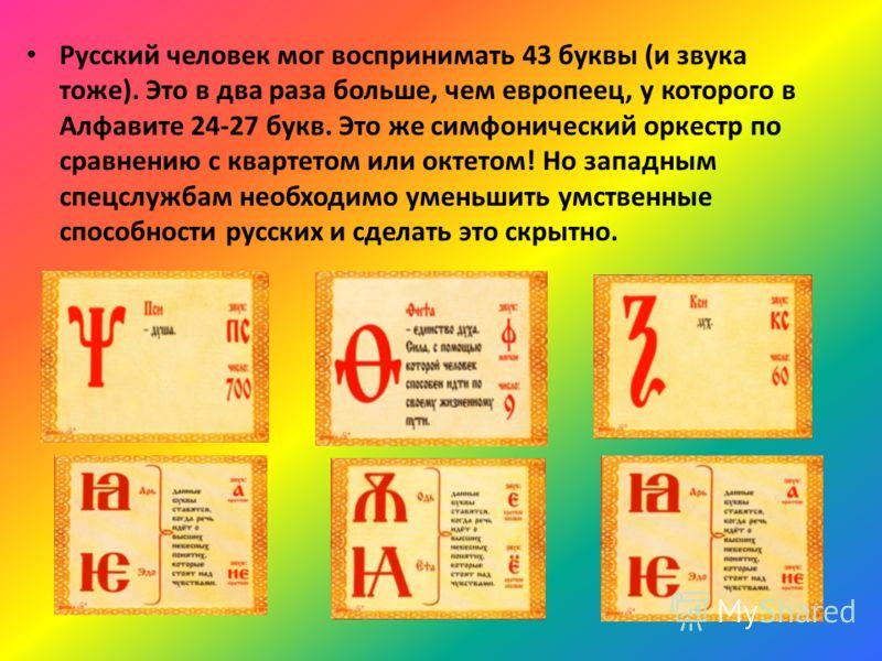 Русский человек мог воспринимать 43 буквы (и звука тоже). Это в два раза больше, чем европеец, у которого в Алфавите 24-27 букв. Это же симфонический оркестр по сравнению с квартетом или октетом! Но западным спецслужбам необходимо уменьшить умственны