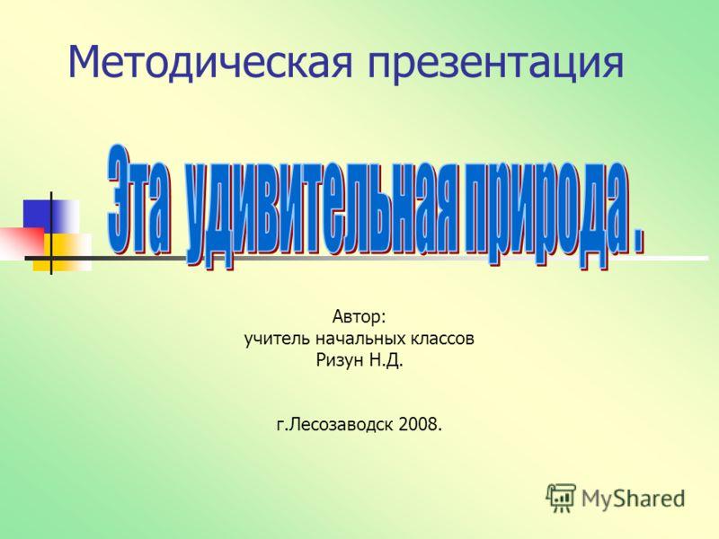 Методическая презентация Автор: учитель начальных классов Ризун Н.Д. г.Лесозаводск 2008.