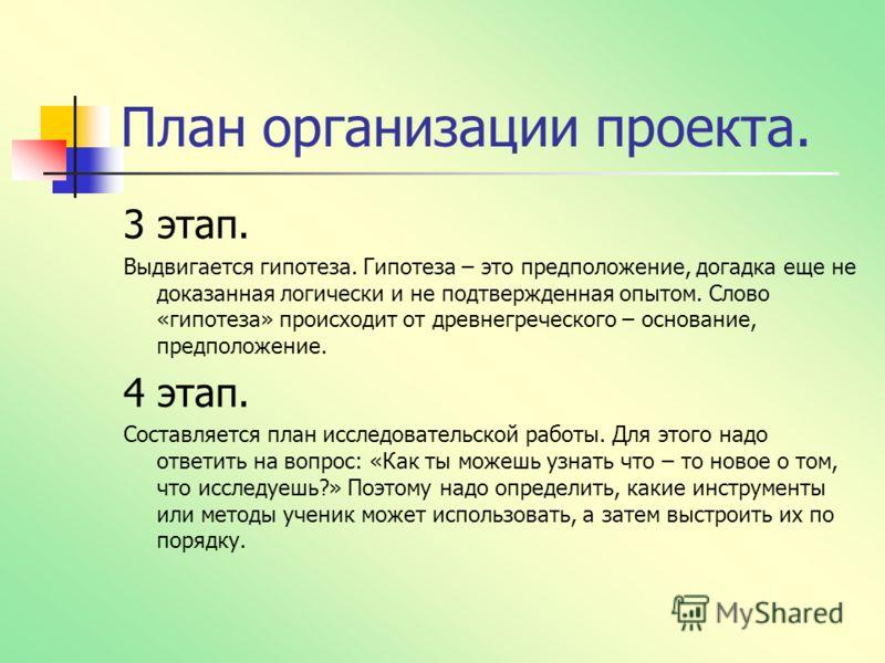 План организации проекта. 3 этап. Выдвигается гипотеза. Гипотеза – это предположение, догадка еще не доказанная логически и не подтвержденная опытом. Слово «гипотеза» происходит от древнегреческого – основание, предположение. 4 этап. Составляется пла