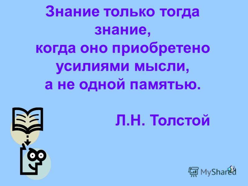 Знание только тогда знание, когда оно приобретено усилиями мысли, а не одной памятью. Л.Н. Толстой