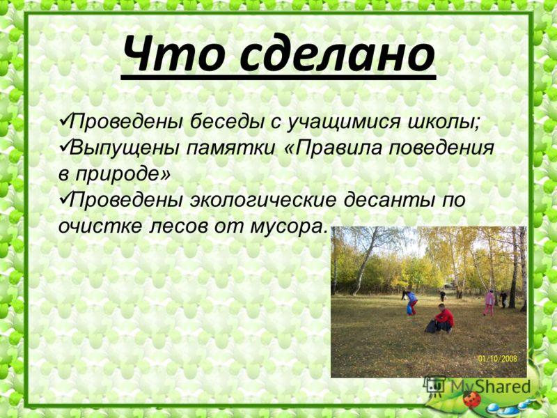 Что сделано Проведены беседы с учащимися школы; Выпущены памятки «Правила поведения в природе» Проведены экологические десанты по очистке лесов от мусора.