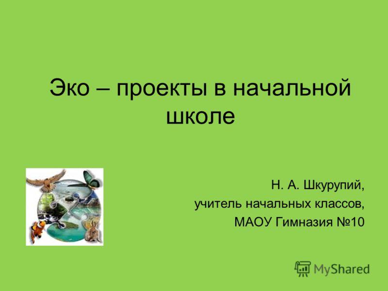 Эко – проекты в начальной школе Н. А. Шкурупий, учитель начальных классов, МАОУ Гимназия 10