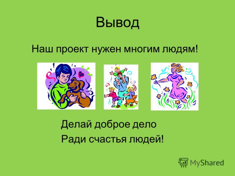 Вывод Наш проект нужен многим людям! Делай доброе дело Ради счастья людей!