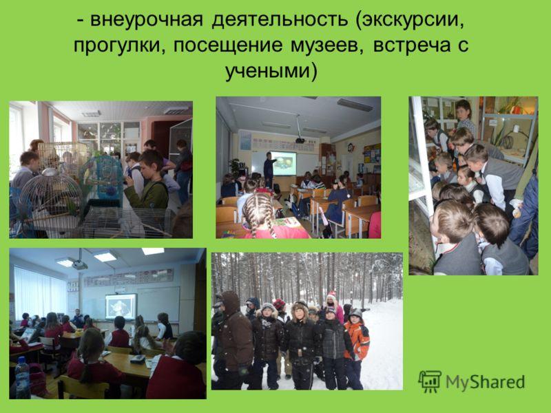 - внеурочная деятельность (экскурсии, прогулки, посещение музеев, встреча с учеными)